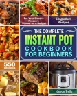 The Complete Instant Pot Cookbook for Beginners: 550 Delicious and 5-Ingredient Recipes for Your Electric Pressure Cooker on a Budget Cover Image