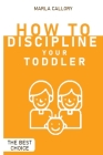 How to Discipline Your Toddler: The Most Effective Tantrum-Taming Techniques A Guide to Assisting Children in Achieving Self-Discipline Through Constr Cover Image