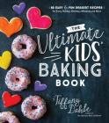 The Ultimate Kids' Baking Book: 60 Easy and Fun Dessert Recipes for Every Holiday, Birthday, Milestone and More Cover Image
