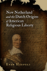 New Netherland and the Dutch Origins of American Religious Liberty (Early American Studies) Cover Image