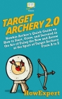 Target Archery 2.0: Newbie Archer's Quick Guide on How to Start, Grow, and Succeed in the Art of Using the Bow and Arrow at the Sport of T Cover Image