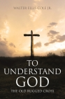 To Understand God: The Old Rugged Cross Cover Image