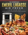 The Effortless Emeril Lagasse Air Fryer Cookbook: Delicious, Easy & Healthy Recipes that You'll Love to Cook and Eat Cover Image