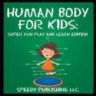 Human Body For Kids: Super Fun Play and Learn Edition Cover Image