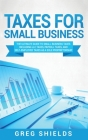 Taxes for Small Business: The Ultimate Guide to Small Business Taxes Including LLC Taxes, Payroll Taxes, and Self- Employed Taxes as a Sole Prop Cover Image