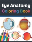 Eye Anatomy Coloring Book: Human Eye Coloring & Activity Book for Kids. An Entertaining And Instructive Guide To The Human Eye. Human Eye Anatomy Cover Image