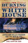 The Burning of the White House: James and Dolley Madison and the War of 1812 Cover Image