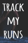 Track My Runs: The perfect way to record your running progress - ideal gift for the runner in your life! Cover Image