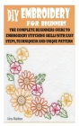 DIY Embroidery for Beginners: The Complete Beginners Guide to Embroidery Stitching Skills with Easy Steps, Techniquesn and Unique Pattern Cover Image