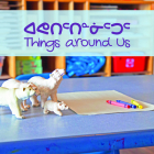 Things Around Us: Bilingual Inuktitut and English Edition Cover Image