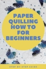 Paper Quilling How to for Beginners: Step-by-Step Guide: The Paper Quilling Art Cover Image