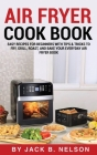 Air Fryer Cook Book: Easy Recipes for Beginners with Tips & Tricks to Fry, Grill, Roast, and Bake Your Everyday Air Fryer Book Cover Image