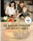 The Alkaline Cookbook for Healthy Family: The Best 300+ Recipes For Mum, Dad and Kids! HAVE FUN preparing HEALTHY and TASTY Alkaline dishes with your Cover Image