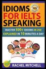 Idioms for Ielts Speaking: Master 500+ Idioms in Use Explained in 10 Minutes a Day Cover Image