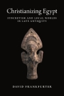 Christianizing Egypt: Syncretism and Local Worlds in Late Antiquity (Martin Classical Lectures #34) Cover Image