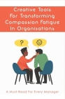 Creative Tools For Transforming Compassion Fatigue In Organisations: A Must-Read For Every Manager: How To Overcome Compassion Burnout In Organisation Cover Image