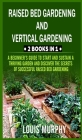 Raised Bed gardening and Vertical gardening: 2 Books in 1: A Beginner's Guide to Start and Sustain a Thriving Garden and discover the Secrets of Succe Cover Image