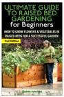The Ultimate Guide to Raised Bed Gardening for Beginners: How to Grow Flowers and Vegetables in Raised Beds for a Successful Garden Cover Image