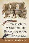 The Gun Makers of Birmingham, 1660-1960 Cover Image