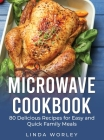 Microwave Cookbook: 80 Delicious Recipes for Easy and Quick Family Meals Cover Image