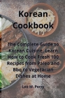 Korean Cookbook: The Complete Guide to Korean Cuisine. Learn How to Cook Fresh 100 Recipes from Paleo and Bbq to Vegetarian Dishes at H Cover Image