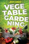 Vegetable Gardening: The Complete Guide to Growing Herbs and Fruits and Creating Your Personal Garden. Grow Fresh Vegetables and Start Home Cover Image