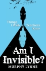 Am I Invisible?: Things I Wish Teachers Knew Cover Image