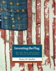 Inventing the American Flag: How the Stars and Stripes Was Woven from Symbols Cover Image