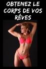Obtenez le corps de vos rêves: le guide simplifié de votre changement corporel (fitness & diet) Cover Image