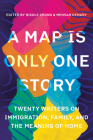 A Map Is Only One Story: Twenty Writers on Immigration, Family, and the Meaning of Home Cover Image