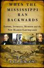 When the Mississippi Ran Backwards: Empire, Intrigue, Murder, and the New Madrid Earthquakes Cover Image