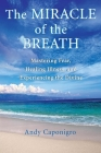 The Miracle of the Breath: Mastering Fear, Healing Illness, and Experiencing the Divine Cover Image