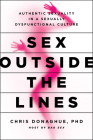 Sex Outside the Lines: Authentic Sexuality in a Sexually Dysfunctional Culture Cover Image