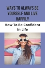 Ways To Always Be Yourself And Live Happily: How To Be Confident In Life: How To Make Someone Understand Anxiety Cover Image