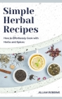 Simple Herbal Recipes: How to Effortlessly Cook with Herbs and Spices Cover Image