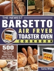 The Newest Barsetto Air Fryer Toaster Oven Cookbook: 500 Easy, Flavorful Recipes to Effortlessly Master Your Air Fryer Toaster Oven Cover Image