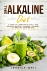 The Alkaline Diet: A Complete Guide With Practical And Scientific Ways To Transform Your Body, Eat Well And Avoid Diseases (Even If You A Cover Image