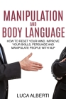 Manipulation and Body Language: How to Reset Your Mind, Improve Your Skills, Persuade and Manipulate People with NLP Cover Image