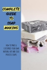 Complete Guide To Soap Making: How To Make & Customize Your Own Natural Hot And Cold Process Soaps: Natural Soaps Book Cover Image