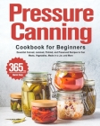 Pressure Canning Cookbook for Beginners: 365 Days of Essential Canned, Jammed, Pickled, and Preserved Recipes to Can Meats, Vegetables, Meals in a Jar Cover Image