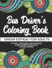 Bus Driver's Coloring Book - Swear Edition - For Adults - A Totally Relatable & Hilarious Curse Word Color Book For Bus Drivers: Gift For Bus Drivers Cover Image
