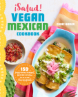¡salud! Vegan Mexican Cookbook: 150 Mouthwatering Recipes from Tamales to Churros Cover Image