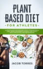 Plant-Based Diet for Athletes: Nutrition Guide for a Healthier Lifestyle, Increase Muscle Mass, Improve Performance, Strength, and Vitality. Meal Pla Cover Image