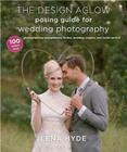 The Design Aglow Posing Guide for Wedding Photography: 100 Modern Ideas for Photographing Engagements, Brides, Wedding Couples, and Wedding Parties Cover Image