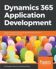 Dynamics 365 Application Development: Master professional-level CRM application development for Microsoft Dynamics 365 Cover Image