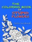 The Coloring Book of Stupid Flowers: A Coloring Book full of Flowers and the Stupid things they do! Cover Image