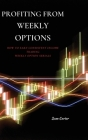 Profiting from Weekly Options: How to Earn Consistent Income Trading Weekly Option Serials Cover Image