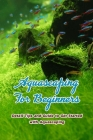 Aquascaping For Beginners: Detail Tips and Guide to Get Started with Aquascaping: Aquascaping Tutorial Cover Image