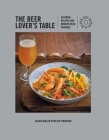The Beer Lover's Table: Seasonal recipes and modern beer pairings Cover Image