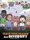 Teach Your Dragon About Diversity: Train Your Dragon To Respect Diversity. A Cute Children Story To Teach Kids About Diversity and Differences. Cover Image